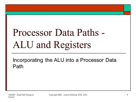 1/8/2007 - Data Path Design & Control Copyright 2006 - Joanne DeGroat, ECE, OSU1 Processor Data Paths - ALU and Registers Incorporating the ALU into a.