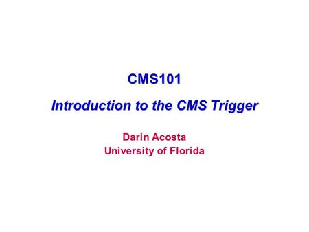 CMS101 Introduction to the CMS Trigger Darin Acosta University of Florida.