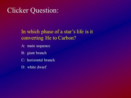 Clicker Question: In which phase of a star's life is it converting He to Carbon? A: main sequence B: giant branch C: horizontal branch D: white dwarf.