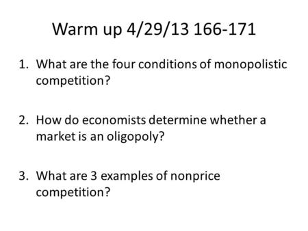 Warm up 4/29/13 166-171 1.What are the four conditions of monopolistic competition? 2.How do economists determine whether a market is an oligopoly? 3.What.