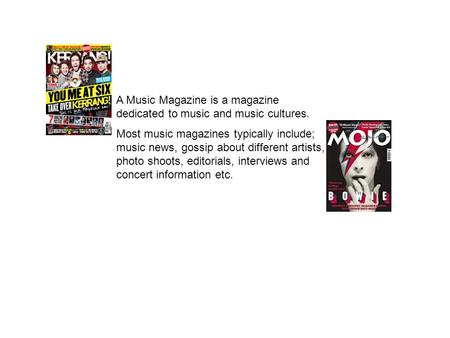 A Music Magazine is a magazine dedicated to music and music cultures. Most music magazines typically include; music news, gossip about different artists,