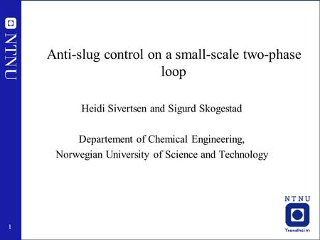 1 Anti-slug control on a small-scale two-phase loop Heidi Sivertsen and Sigurd Skogestad Departement of Chemical Engineering, Norwegian University of Science.