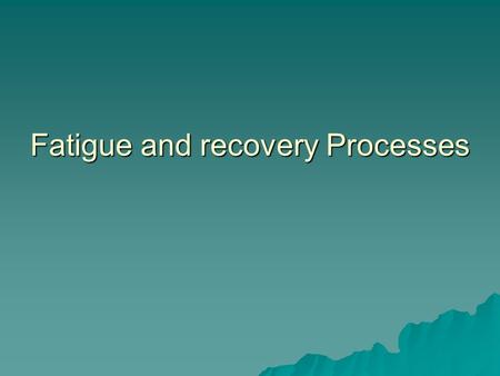Fatigue and recovery Processes FATIGUE AND RECOVERY PROCESSES  FATIGUE – Inability to maintain power output!  What are the feelings of fatigue?  Is.