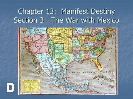 Chapter 13: Manifest Destiny Section 3: The War with Mexico.