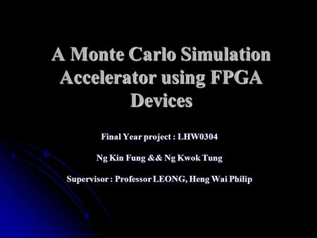 A Monte Carlo Simulation Accelerator using FPGA Devices Final Year project : LHW0304 Ng Kin Fung && Ng Kwok Tung Supervisor : Professor LEONG, Heng Wai.