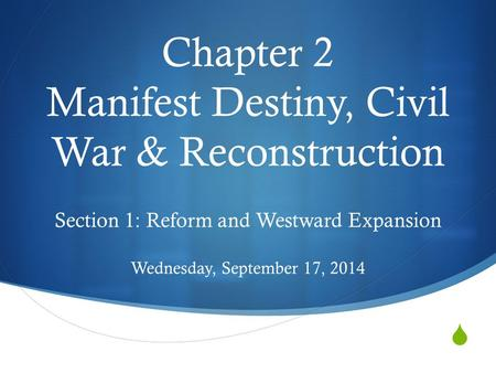  Chapter 2 Manifest Destiny, Civil War & Reconstruction Section 1: Reform and Westward Expansion Wednesday, September 17, 2014.
