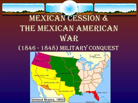 Mexican Cession & the Mexican American War (1846 - 1848) military conquest.