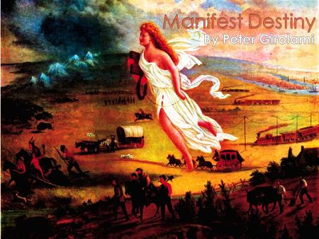  Manifest Destiny was the 19 th century belief that America should reach across all of the land separating the Pacific and Atlantic ocean.