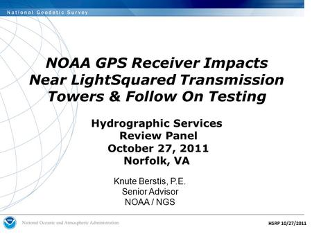 HSRP 10/27/2011 NOAA GPS Receiver Impacts Near LightSquared Transmission Towers & Follow On Testing Hydrographic Services Review Panel October 27, 2011.