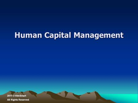 Human Capital Management 2011 © HireSmart All Rights Reserved.