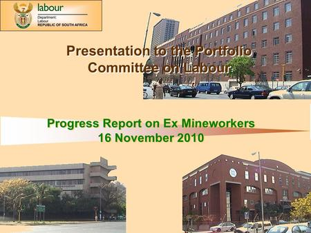 Department of Labour: 1 Progress Report on Ex Mineworkers 16 November 2010 Progress Report on Ex Mineworkers 16 November 2010 Presentation to the Portfolio.