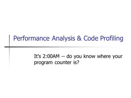 Performance Analysis & Code Profiling It's 2:00AM -- do you know where your program counter is?