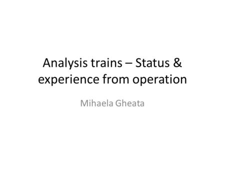 Analysis trains – Status & experience from operation Mihaela Gheata.