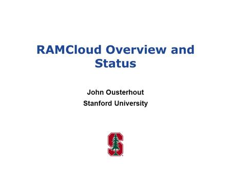 RAMCloud Overview and Status John Ousterhout Stanford University.