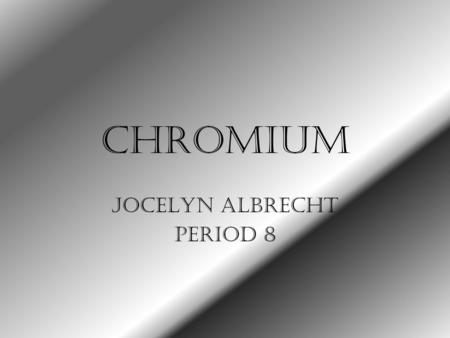 Chromium Jocelyn Albrecht Period 8. Important #'s Symbol: Cr Atomic Number: 24 Atomic Mass: 51.9961 Boiling Point: 2672.0 Degrees Celsius or 4841.6 Degrees.