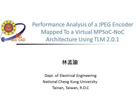 Performance Analysis of a JPEG Encoder Mapped To a Virtual MPSoC-NoC Architecture Using TLM 2.0.1 林孟諭 Dept. of Electrical Engineering National Cheng Kung.