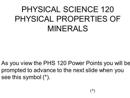 PHYSICAL SCIENCE 120 PHYSICAL PROPERTIES OF MINERALS As you view the PHS 120 Power Points you will be prompted to advance to the next slide when you see.