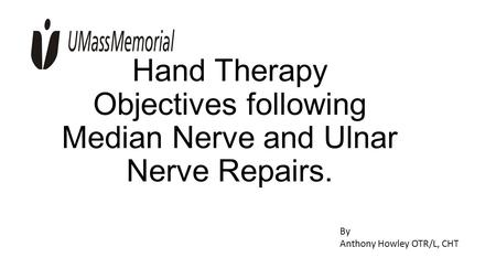 Hand Therapy Objectives following Median Nerve and Ulnar Nerve Repairs. By Anthony Howley OTR/L, CHT.