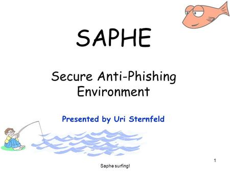 Saphe surfing! 1 SAPHE Secure Anti-Phishing Environment Presented by Uri Sternfeld.