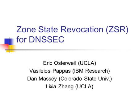 Zone State Revocation (ZSR) for DNSSEC Eric Osterweil (UCLA) Vasileios Pappas (IBM Research) Dan Massey (Colorado State Univ.) Lixia Zhang (UCLA)