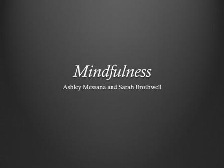 Mindfulness Ashley Messana and Sarah Brothwell. What is Mindfulness? Mindfulness is both a process (mindful practice) and an outcome (mindful awareness).