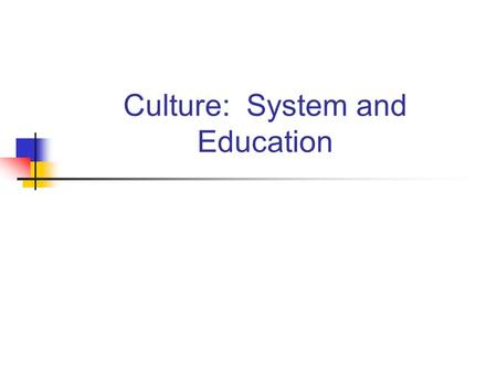 Culture: System and Education. What is Culture? Values, beliefs and behaviors. There is a material component as well. Culture plays a tremendous role.
