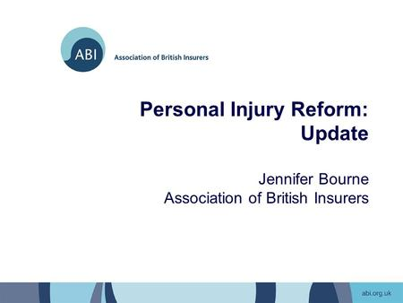 Personal Injury Reform: Update Jennifer Bourne Association of British Insurers.