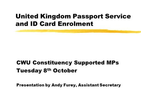 United Kingdom Passport Service and ID Card Enrolment CWU Constituency Supported MPs Tuesday 8 th October Presentation by Andy Furey, Assistant Secretary.