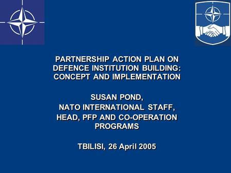 PARTNERSHIP ACTION PLAN ON DEFENCE INSTITUTION BUILDING: CONCEPT AND IMPLEMENTATION SUSAN POND, NATO INTERNATIONAL STAFF, HEAD, PFP AND CO-OPERATION PROGRAMS.