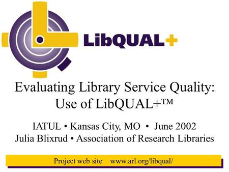 1 Project web site www.arl.org/libqual/ Evaluating Library Service Quality: Use of LibQUAL+  IATUL Kansas City, MO June 2002 Julia Blixrud Association.