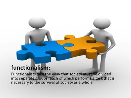Functionalism: Functionalists take the view that society must be divided into separate groups, each of which performs a task that is necessary to the survival.
