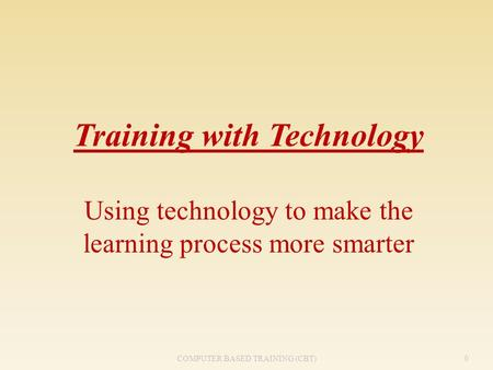 Training with Technology Using technology to make the learning process more smarter 0COMPUTER BASED TRAINING (CBT)