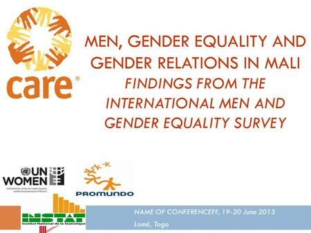 MEN, GENDER EQUALITY AND GENDER RELATIONS IN MALI FINDINGS FROM THE INTERNATIONAL MEN AND GENDER EQUALITY SURVEY NAME OF CONFERENCE??, 19-20 June 2013.