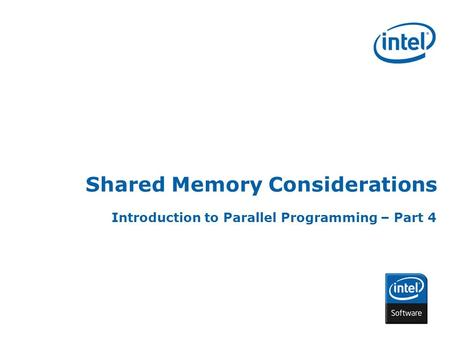 INTEL CONFIDENTIAL Shared Memory Considerations Introduction to Parallel Programming – Part 4.