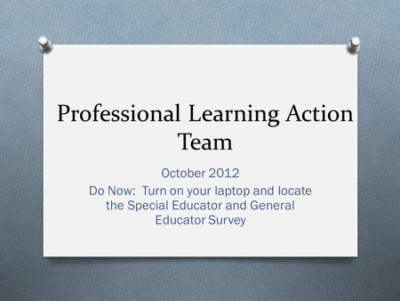 Professional Learning Action Team October 2012 Do Now: Turn on your laptop and locate the Special Educator and General Educator Survey.
