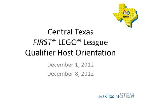 Central Texas FIRST® LEGO® League Qualifier Host Orientation December 1, 2012 December 8, 2012.