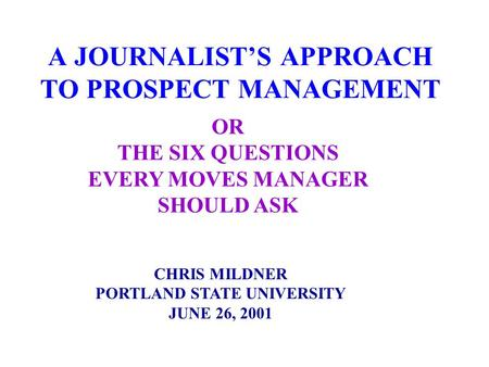 A JOURNALIST'S APPROACH TO PROSPECT MANAGEMENT CHRIS MILDNER PORTLAND STATE UNIVERSITY JUNE 26, 2001 OR THE SIX QUESTIONS EVERY MOVES MANAGER SHOULD ASK.