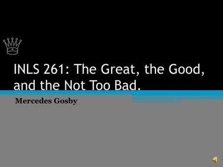♕ ♕ INLS 261: The Great, the Good, and the Not Too Bad. Mercedes Gosby.