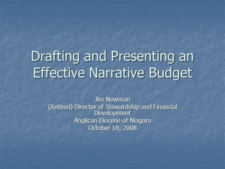 Drafting and Presenting an Effective Narrative Budget Jim Newman (Retired) Director of Stewardship and Financial Development Anglican Diocese of Niagara.