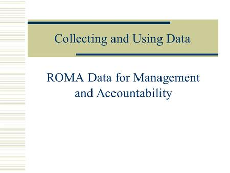 Collecting and Using Data ROMA Data for Management and Accountability.