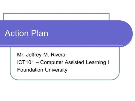 Action Plan Mr. Jeffrey M. Rivera ICT101 – Computer Assisted Learning I Foundation University.