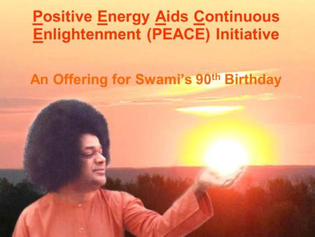 Positive Energy Aids Continuous Enlightenment (PEACE) Initiative An Offering for Swami's 90 th Birthday.