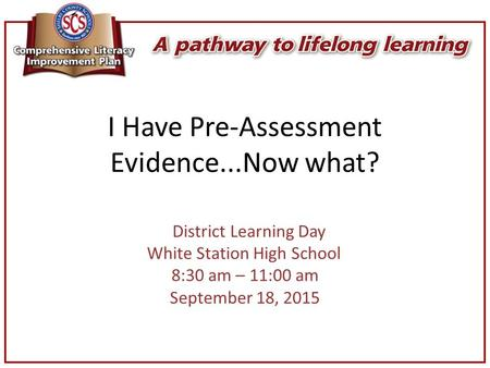 I Have Pre-Assessment Evidence...Now what? District Learning Day White Station High School 8:30 am – 11:00 am September 18, 2015.