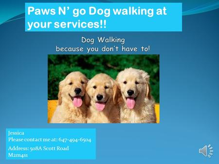 Paws N' go Dog walking at your services!! Jessica Please contact me at: 647-494-6504 Address: 508A Scott Road M2m4s1.
