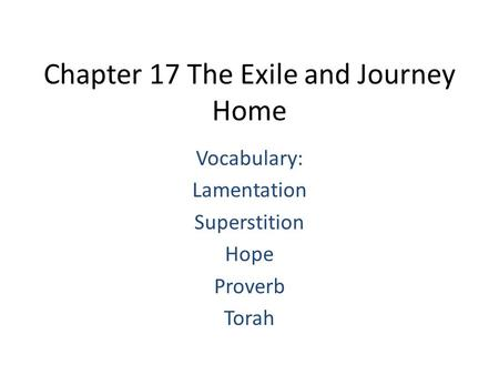 Chapter 17 The Exile and Journey Home Vocabulary: Lamentation Superstition Hope Proverb Torah.