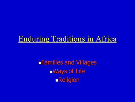 Enduring Traditions in Africa Families and Villages Families and Villages Ways of Life Ways of Life Religion Religion.