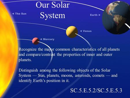 Our Solar System SC.5.E.5.2/SC.5.E.5.3 Recognize the major common characteristics of all planets and compare/contrast the properties of inner and outer.