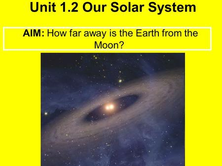 Unit 1.2 Our Solar System AIM: How far away is the Earth from the Moon?