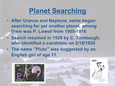 Planet Searching After Uranus and Neptune, some began searching for yet another planet, among them was P. Lowell from 1905-1916 Search resumed in 1929.