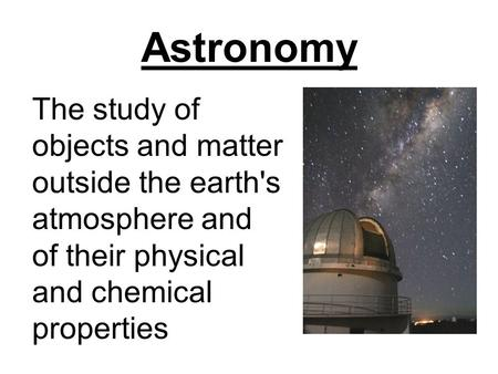 Astronomy The study of objects and matter outside the earth's atmosphere and of their physical and chemical properties.